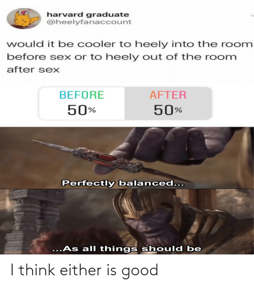 Either: harvard graduate  @heelyfanaccount  would it be cooler to heely into the room  before sex or to heely out of the room  after sexX  BEFORE  AFTER  50%  50%  Perfectly balanced...  ...As all things should be I think either is good