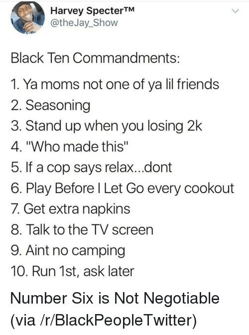 "Blackpeopletwitter, Friends, and Moms: Harvey SpecterTM  @theJay_Shovw  Black Ten Commandments  1. Ya moms not one of ya lil friends  2. Seasoning  3. Stand up when you losing 2k  4. ""Who made this""  5. If a cop says relax...dont  6. Play Before l Let Go every cookout  7. Get extra napkins  8. Talk to the TV screen  9. Aint no camping  10. Run 1st, ask later <p>Number Six is Not Negotiable (via /r/BlackPeopleTwitter)</p>"