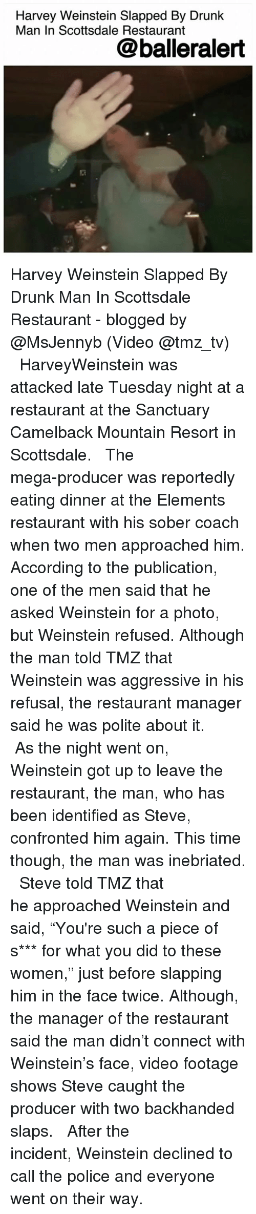 """Drunk, Memes, and Police: Harvey Weinstein Slapped By Drunk  Man In Scottsdale Restaurant  @balleralert Harvey Weinstein Slapped By Drunk Man In Scottsdale Restaurant - blogged by @MsJennyb (Video @tmz_tv) ⠀⠀⠀⠀⠀⠀⠀ ⠀⠀⠀⠀⠀⠀⠀ HarveyWeinstein was attacked late Tuesday night at a restaurant at the Sanctuary Camelback Mountain Resort in Scottsdale. ⠀⠀⠀⠀⠀⠀⠀ ⠀⠀⠀⠀⠀⠀⠀ The mega-producer was reportedly eating dinner at the Elements restaurant with his sober coach when two men approached him. According to the publication, one of the men said that he asked Weinstein for a photo, but Weinstein refused. Although the man told TMZ that Weinstein was aggressive in his refusal, the restaurant manager said he was polite about it. ⠀⠀⠀⠀⠀⠀⠀ ⠀⠀⠀⠀⠀⠀⠀ As the night went on, Weinstein got up to leave the restaurant, the man, who has been identified as Steve, confronted him again. This time though, the man was inebriated. ⠀⠀⠀⠀⠀⠀⠀ ⠀⠀⠀⠀⠀⠀⠀ Steve told TMZ that he approached Weinstein and said, """"You're such a piece of s*** for what you did to these women,"""" just before slapping him in the face twice. Although, the manager of the restaurant said the man didn't connect with Weinstein's face, video footage shows Steve caught the producer with two backhanded slaps. ⠀⠀⠀⠀⠀⠀⠀ ⠀⠀⠀⠀⠀⠀⠀ After the incident, Weinstein declined to call the police and everyone went on their way."""