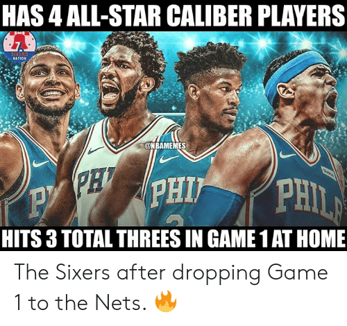 All Star, Nba, and Game: HAS 4 ALL-STAR CALIBER PLAYERS  NATION  @NBAMEMES  HITS 3 TOTAL THREES IN GAME 1 AT HOME The Sixers after dropping Game 1 to the Nets. 🔥