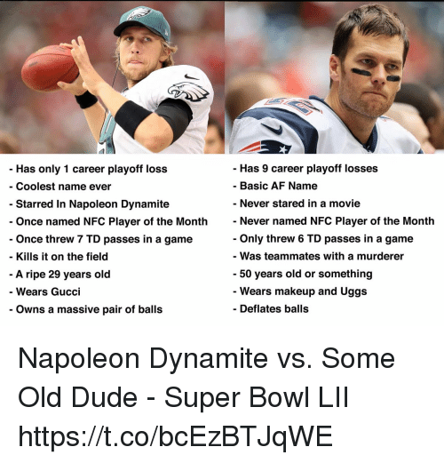 Af, Dude, and Gucci: - Has 9 career playoff losses  - Basic AF Name  - Never stared in a movie  Never named NFC Player of the Month  Only threw 6 TD passes in a game  - Was teammates with a murderr  50 years old or something  Wears makeup and Uggs  Deflates balls  Has only 1 career playoff loss  - Coolest name ever  Starred In Napoleon Dynamite  Once named NFC Player of the Month  Once threw 7 TD passes in a game  - Kills it on the field  A ripe 29 years old  Wears Gucci  - Owns a massive pair of balls Napoleon Dynamite vs. Some Old Dude - Super Bowl LII https://t.co/bcEzBTJqWE