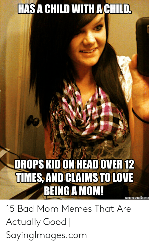 Bad Mom Meme: HAS A CHILD WITH A CHILD  DROPS KID ON HEADOVER12  TIMES, AND CLAIMSTO LOVE  BEING A MOM 15 Bad Mom Memes That Are Actually Good | SayingImages.com