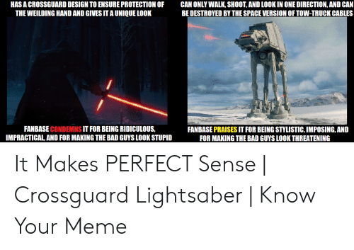 crossguard lightsaber: HAS A CROSSGUARD DESIGN TO ENSURE PROTECTION OF  THE WEILDING HAND AND GIVES IT A UNIQUE LOOK  CAN ONLY WALK, SHOOT, AND LOOK IN ONE DIRECTION, AND CAN  BE DESTROYED BY THE SPACE VERSION OF TOW-TRUCK CABLES  FANBASE CONDEMNS IT FOR BEING RIDICULOUS,  IMPRACTICAL, AND FOR MAKING THE BAD GUYS LOOK STUPID  FANBASE PRAISES IT FOR BEING STYLISTIC, IMPOSING, AND  FOR MAKING THE BAD GUYS LOOK THREATENING It Makes PERFECT Sense   Crossguard Lightsaber   Know Your Meme