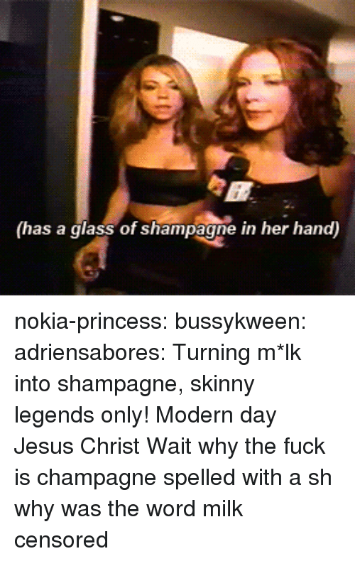 Champagne: (has a glass of shampagne in her hand) nokia-princess: bussykween:   adriensabores: Turning m*lk into shampagne, skinny legends only!  Modern day Jesus Christ    Wait why the fuck is champagne spelled with a sh  why was the word milk censored