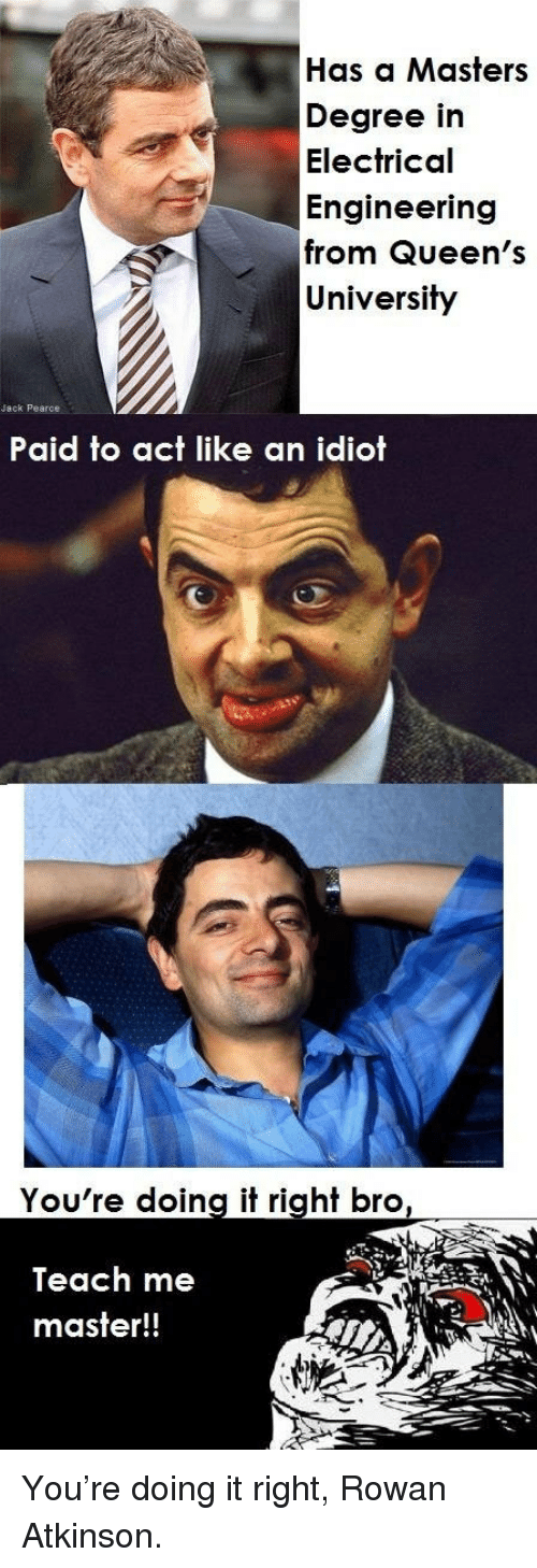 Rowan Atkinson: Has a Masters  Degree in  Electrical  Engineering  from Queen's  University  Jack Pearce  Paid to act like an idiot  You're doing it right bro  Teach me  master!! <p>You're doing it right, Rowan Atkinson.</p>