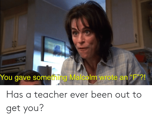 Been: Has a teacher ever been out to get you?