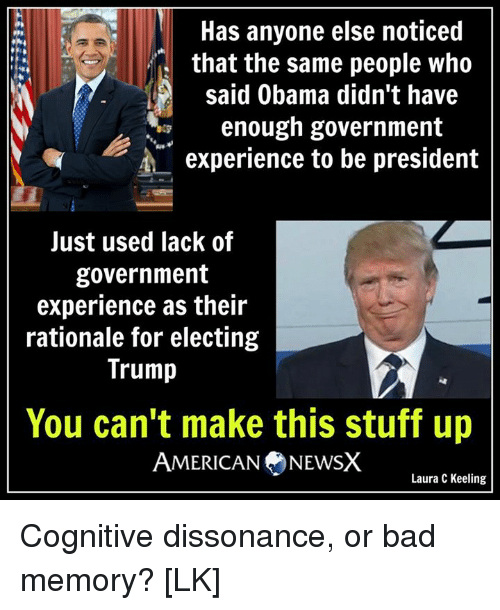 Memes, Experience, and 🤖: Has anyone else noticed  that the same people who  Said Obama didn't have  enough government  A experience to be president  Just used lack of  government  experience as their  rationale for electing  Trump  You can't make this stuff up  AMERICAN NEWSX  Laura C Keeling Cognitive dissonance, or bad memory? [LK]