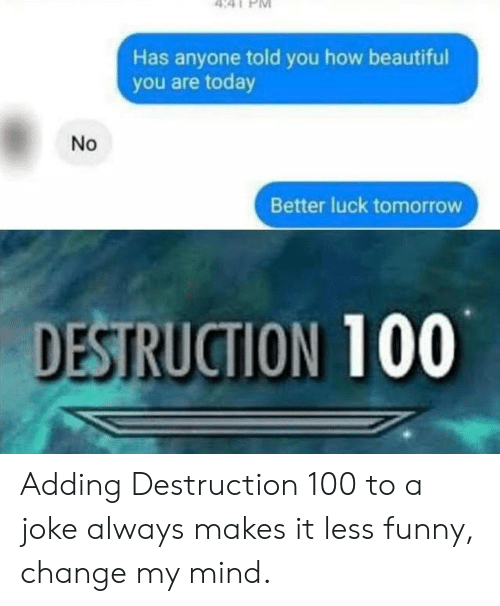 Beautiful, Funny, and Today: Has anyone told you how beautiful  you are today  Better luck tomorrow  DESTRUCTION 100  No Adding Destruction 100 to a joke always makes it less funny, change my mind.