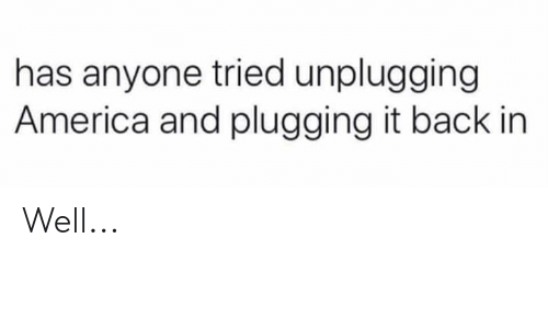 Has Anyone: has anyone tried unplugging  America and plugging it back in Well...