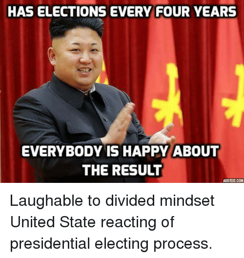 United Stated: HAS ELECTIONS EVERY FOUR YEARS  EVERYBODY IS HAPPY ABOUT  THE RESULT  ADOTELCOM Laughable to divided mindset United State reacting of presidential electing process.