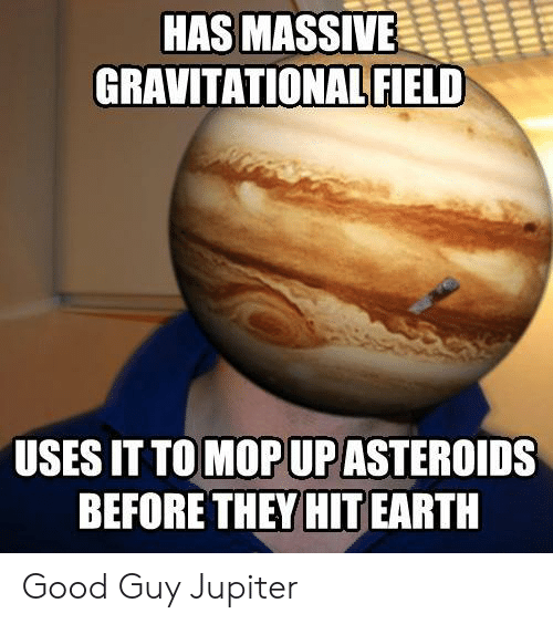 mop: HAS MASSIVE  GRAVITATIONAL FIELD  USES IT TO MOP UP ASTEROIDS  BEFORE THEY HIT EARTH Good Guy Jupiter