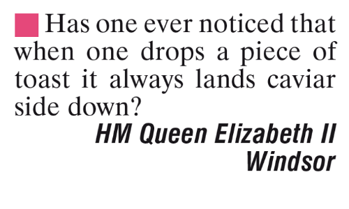 Windsor: Has one ever noticed that  when one drops a piece of  toast it always lands caviar  side down?  HM Queen Elizabeth ll  Windsor