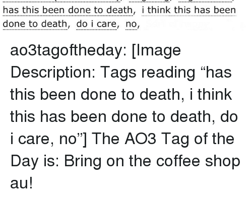 "Target, Tumblr, and Blog: has this been done to death, i think this has been  done to death, do i care, no, ao3tagoftheday:  [Image Description: Tags reading ""has this been done to death, i  think this has been done to death, do i care, no""]  The AO3 Tag of the Day is: Bring on the coffee shop au!"