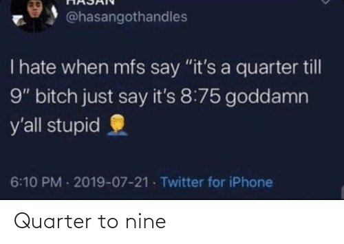 "yall: @hasangothandles  T hate when mfs say ""it's a quarter till  9"" bitch just say it's 8:75 goddamn  y'all stupid  6:10 PM 2019-07-21 Twitter for iPhone Quarter to nine"