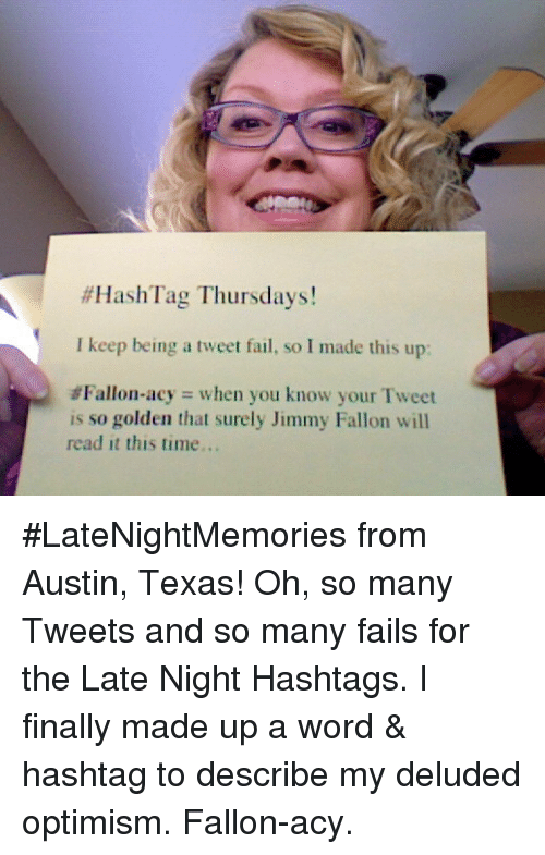 austin texas:  #HashTag Thursdays!  I keep being a tweet fail, so I made this up:  #Fallon.acy when you know your Tweet  is so golden that surely Jimmy Fallon will  read it this time.. <p>#LateNightMemories from Austin, Texas! Oh, so many Tweets and so many fails for the Late Night Hashtags. I finally made up a word &amp; hashtag to describe my deluded optimism. Fallon-acy.</p>