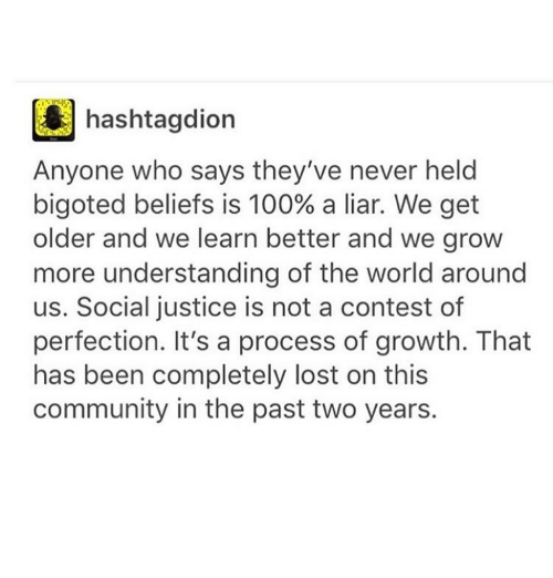 Bigotism: hashtagdion  Anyone who says they've never held  bigoted beliefs is 100% a liar. We get  older and we learn better and we grow  more understanding of the world around  us. Social justice is not a contest of  perfection. It's a process of growth. That  has been completely lost on this  community in the past two years.