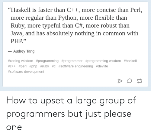"software development: ""Haskell is faster than C++, more concise than Perl,  more regular than Python, more flexible than  Ruby, more typeful than C#, more robust than  Java, and has absolutely nothing in common with  PHP.""  Audrey Tang  #coding wisdom #programming #programmer #programming wisdom #haskell  #c++ #perl #php #ruby #c #software engineering #devlife  #software development How to upset a large group of programmers but just please one"
