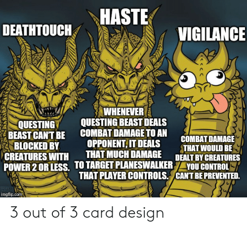 Card Design: HASTE  DEATHTOUCH  VIGILANCE  WHENEVER  QUESTING BEAST DEALS  COMBAT DAMAGE TO AN  OPPONENT,IT DEALS  THAT MUCH DAMAGE  POWER 2 OR LESS. TO TARGET PLANESWALKER  THAT PLAYER CONTROLS  QUESTING  BEAST CANT BE  BLOCKED BY  CREATURES WITH  COMBAT DAMAGE  THAT WOULD BE  DEALT BY CREATURES  YOU CONTROL  CANTBE PREVENTED.  imgflip.com 3 out of 3 card design