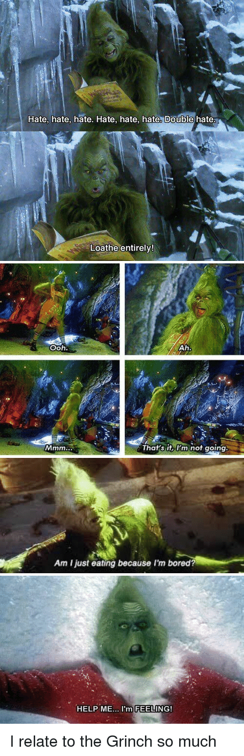 Relaters: Hate, hate, hate. Hate, hate, hate. Double hate  Loathe entirely!   Ooh.  Ah.  a That's it, I'm not going   Am ljust eating because I'm bored?   HELP ME  I'm FEELING! I relate to the Grinch so much
