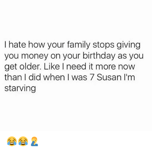 Birthday, Family, and Memes: hate how your family stops giving  you money on your birthday as you  get older. Like need it more now  than I did when I was 7 Susan I'm  starving 😂😂🤦♂️