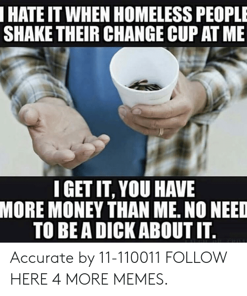 Be A Dick: HATE IT WHEN HOMELESS PEOPLE  SHAKE THEIR CHANGE CUP AT ME  IGET IT, YOU HAVE  MORE MONEY THAN ME, NO NEED  TO BE A DICK ABOUT IT Accurate by 11-110011 FOLLOW HERE 4 MORE MEMES.