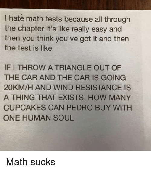 youve-got-it: hate math tests because all through  the chapter it's like really easy and  then you think you've got it and then  the test is like  IFITHROW A TRIANGLE OUT OF  THE CAR AND THE CAR IS GOING  20KM/H AND WIND RESISTANCE IS  A THING THAT EXISTS, HOW MANY  CUPCAKES CAN PEDRO BUY WITH  ONE HUMAN SOUL Math sucks