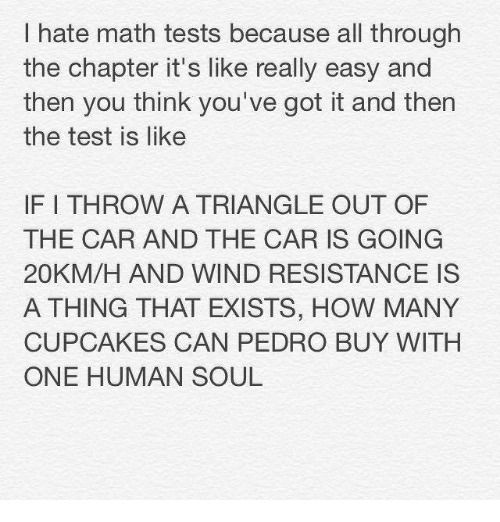 youve-got-it: hate math tests because all through  the chapter it's like really easy and  then you think you've got it and then  the test is like  IF I THROW A TRIANGLE OUT OF  THE CAR AND THE CAR IS GOING  20KM/H AND WIND RESISTANCE IS  A THING THAT EXISTS, HOW MANY  CUPCAKES CAN PEDRO BUY WITH  ONE HUMAN SOUL