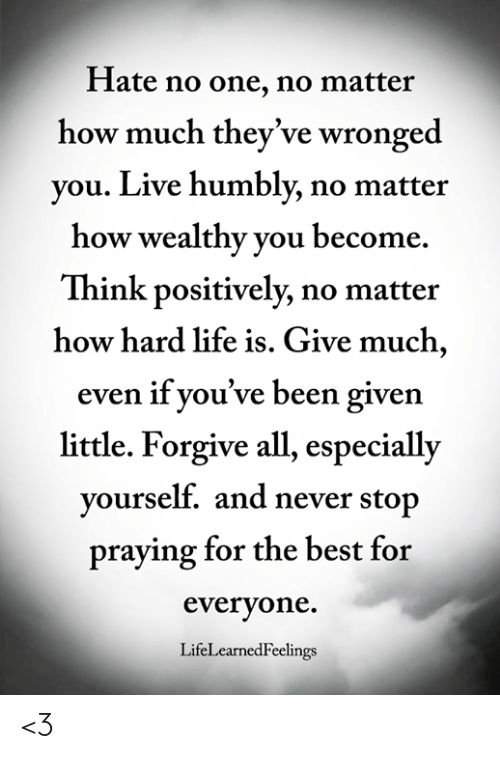 Life, Memes, and Best: Hate no one, no matter  how much they've wronged  you. Live humbly, no matter  how wealthy you become.  Think positively, no matter  how hard life is. Give much,  even if you've been given  little. Forgive all, especially  yourself. and never sto  praying for the best for  everyone.  LifeLearnedFeelings <3