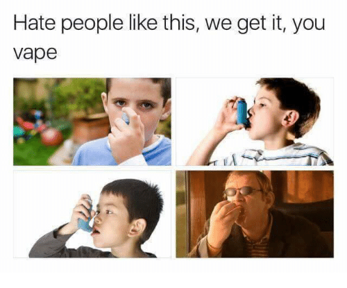We get it, you vape: Hate people like this, we get it, you  vape