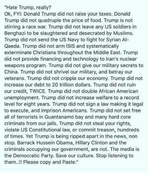 """Syrian: """"Hate Trump, really?  Ok, FYl: Donald Trump did not raise your taxes. Donald  Trump did not quadruple the price of food. Trump is not  stirring a race war. Trump did not leave any US soldiers in  Benghazi to be slaughtered and desecrated by Muslims.  Trump did not send the US Navy to fight for Syrian Al-  Qaeda. Trump did not arm ISIS and systematically  exterminate Christians throughout the Middle East. Trump  did not provide financing and technology to Iran's nuclear  weapons program. Trump did not give our military secrets to  China. Trump did not shrivel our military, and betray our  veterans. Trump did not cripple our economy. Trump did not  increase our debt to 20 trillion dollars. Trump did not ruin  our credit, TWICE. Trump did not double African American  unemployment. Trump did not increase welfare to a record  level for eight years. Trump did not sign a law making it legal  to execute, and imprison Americans. Trump did not set free  all of terrorists in Guantanamo bay and many hard core  criminals from our jails. Trump did not steal your rights,  violate US Constitutional law, or commit treason, hundreds  of times. Yet Trump is being ripped apart in the news, non  stop. Barrack Hussein Obama, Hillary Clinton and the  criminals occupying our government, are not. The media is  the Democratic Party. Save our culture. Stop listening to  them! Please copy and Paste."""""""