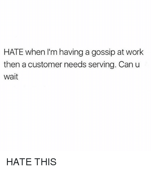 Work, Girl Memes, and Can: HATE when I'm having a gossip at work  then a customer needs serving. Can u  wait HATE THIS