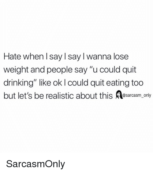 """Drinking, Funny, and Memes: Hate when l say l say I wanna lose  weight and people say """"u could quit  drinking"""" like ok I could quit eating too  but let's be realistic about this esarcasm only SarcasmOnly"""