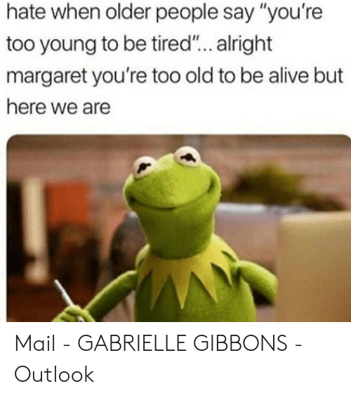 "people-say: hate when older people say ""you're  too young to be tired... alright  margaret you're too old to be alive but  here we are Mail - GABRIELLE GIBBONS - Outlook"