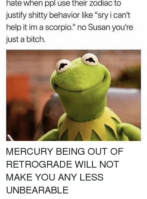 "Bitch, Memes, and Help: hate when ppl use their zodiac to  justify shitty behavior like ""sry i can't  help it im a scorpio."" no Susan you're  just a bitch. MERCURY BEING OUT OF RETROGRADE WILL NOT MAKE YOU ANY LESS UNBEARABLE"