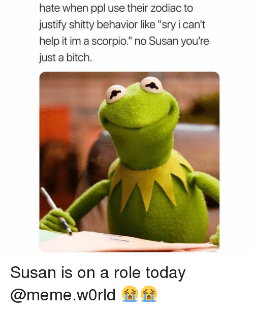 "Bitch, Funny, and Meme: hate when ppl use their zodiac to  justify shitty behavior like ""sry i can't  help it im a scorpio."" no Susan you're  just a bitch. Susan is on a role today @meme.w0rld 😭😭"