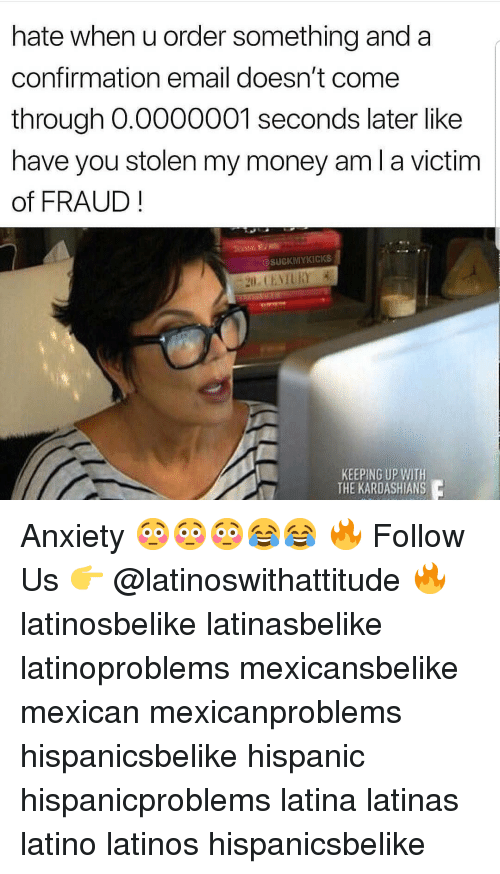 Come Through: hate when u order something and a  confirmation email doesn't come  through O.0000001 seconds later like  have you stolen my money am l a victim  of FRAUD  @SUCKMYKICKS  KEEPING UP WITH  THE KARDASHIANS Anxiety 😳😳😳😂😂 🔥 Follow Us 👉 @latinoswithattitude 🔥 latinosbelike latinasbelike latinoproblems mexicansbelike mexican mexicanproblems hispanicsbelike hispanic hispanicproblems latina latinas latino latinos hispanicsbelike