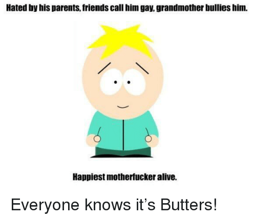 butters: Hated by his parents, friends call him gay, grandmother bullies him.  Happiest motherfucker alive. <p>Everyone knows it's Butters!</p>