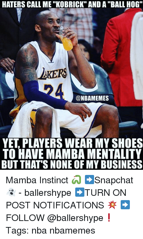 """But Thats None Of My Business: HATERS CALL ME """"KOBRICK"""" AND A """"BALL HOG""""  AKERS  @NBAMEMES  YET, PLAYERS WEAR MY SHOES  TO HAVE MAMBA MENTALITY  BUT THAT'S NONE OF MY BUSINESS Mamba Instinct 🐍 ➡Snapchat 👻 - ballershype ➡TURN ON POST NOTIFICATIONS 💥 ➡ FOLLOW @ballershype❗ Tags: nba nbamemes"""
