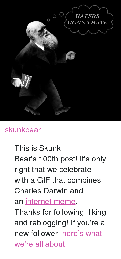 "internet meme: HATERS  GONNA HATE <p><a class=""tumblr_blog"" href=""http://skunkbear.tumblr.com/post/80265510839/this-is-skunk-bears-100th-post-its-only-right"">skunkbear</a>:</p> <blockquote> <p>This is Skunk Bear's 100th post! It's only right that we celebrate with a GIF that combines Charles Darwin and an <a href=""http://knowyourmeme.com/memes/haters-gonna-hate"">internet meme</a>.</p> <p>Thanks for following, liking and reblogging! If you're a new follower, <a href=""http://skunkbear.tumblr.com/post/73194366521/welcome-to-nprs-brand-spankin-new-science"">here's what we're all about</a>.</p> </blockquote>"