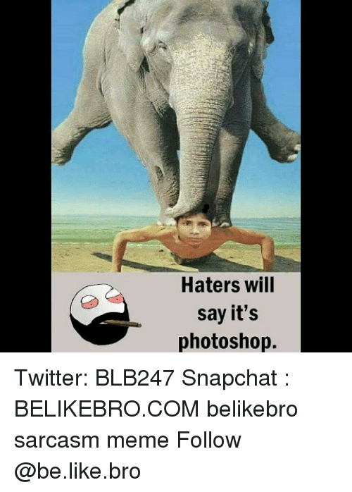 Photoshoper: Haters wil  say it's  photoshop. Twitter: BLB247 Snapchat : BELIKEBRO.COM belikebro sarcasm meme Follow @be.like.bro