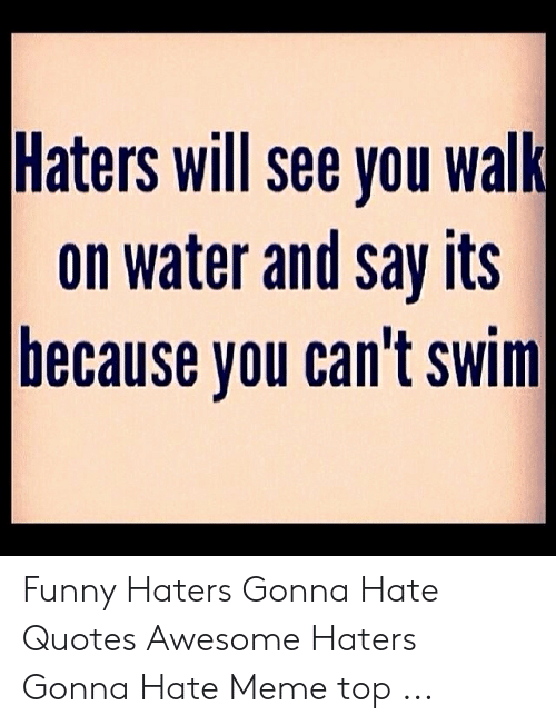 haters gonna hate meme: Haters will see you walk  on water and say its  because vou can't swim Funny Haters Gonna Hate Quotes Awesome Haters Gonna Hate Meme top ...
