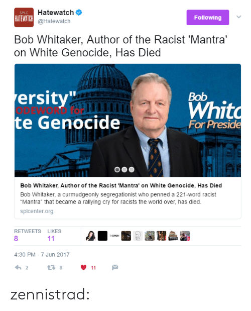 """White Genocide: Hatewatch  @Hatewatch  HATEWATCH  Following  Bob Whitaker, Author of the Racist 'Mantra'  on White Genocide, Has Died  ersity  e Genocide  Bob  Whit  For Preside  Bob Whitaker, Author of the Racist 'Mantra"""" on White Genocide, Has Died  Bob Whitaker, a curmudgeonly segregationist who penned a 221-word racist  """"Mantra"""" that became a rallying cry for racists the world over, has died  splcenter.org  RETWEETS LIKES  8  4:30 PM-7 Jun 2017  2 zennistrad:"""
