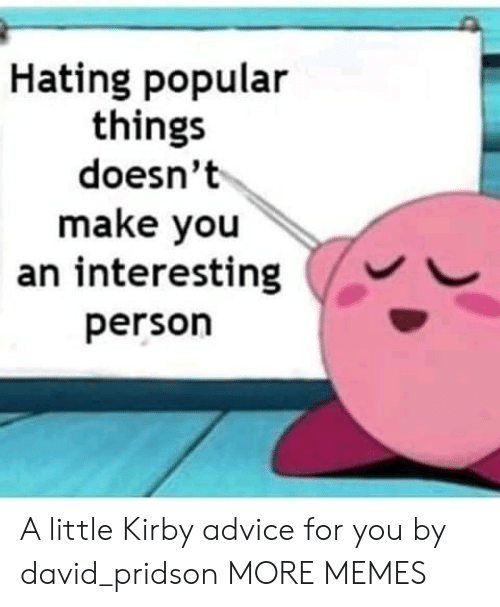 Advice, Dank, and Memes: Hating popular  things  doesn't  make you  an interesting  person A little Kirby advice for you by david_pridson MORE MEMES