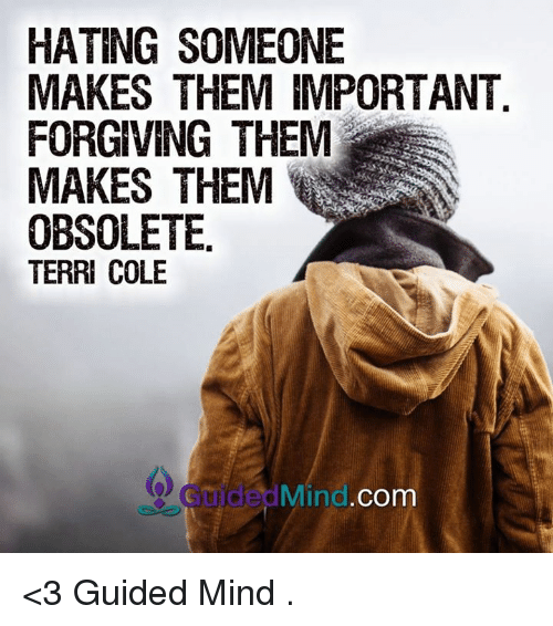 Obsolet: HATING SOMEONE  MAKES THEM IMPORTANT  FORGIVING THEM  MAKES THEM  OBSOLETE  TERRI COLE  Mind. Com <3 Guided Mind  .