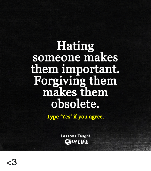 """Obsolet: Hating  someone makes  them important.  Forgiving them  makes them  obsolete.  Type """"Yes"""" if you agree.  Lessons Taught  By LIFE <3"""