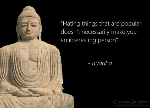 "Facebook, Memes, and Buddha: ""Hating things that are popular  doesn't necessarily make you  an interesting person""  Buddha  CLASSICAL ART MEMES  facebook.com/classicalartmemes"