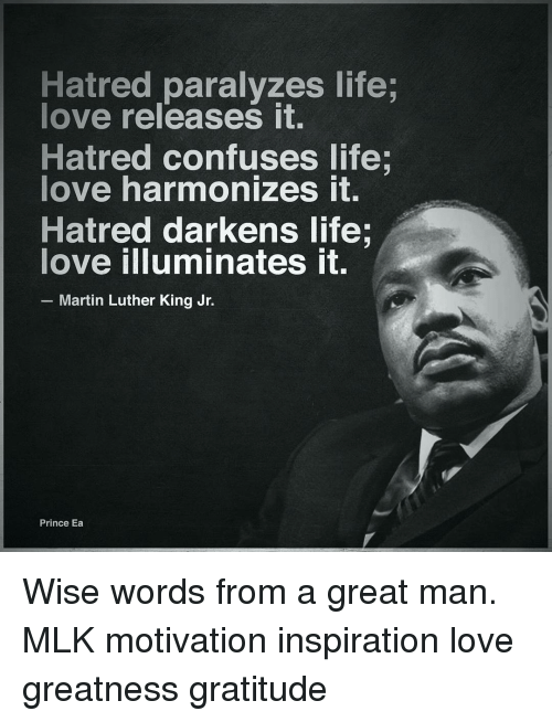 Paralyzation: Hatred paralyzes life;  love releases it.  Hatred confuses life;  love harmonizes it.  Hatred darkens life.  love illuminates it.  Martin Luther King Jr.  Prince Ea Wise words from a great man. MLK motivation inspiration love greatness gratitude