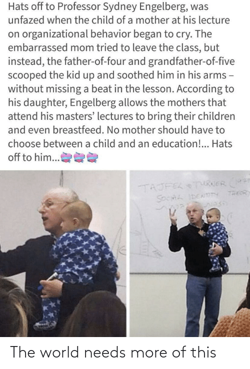 According To: Hats off to Professor Sydney Engelberg, was  unfazed when the child of a mother at his lecture  on organizational behavior began to cry. The  embarrassed mom tried to leave the class, but  instead, the father-of-four and grandfather-of-five  scooped the kid up and soothed him in his arms -  without missing a beat in the lesson. According to  his daughter, Engelberg allows the mothers that  attend his masters' lectures to bring their children  and even breastfeed. No mother should have to  choose between a child and an education!.. Hats  off to him...  TAJFEL TURERr  THEOR  SOCHL IDENmTY The world needs more of this