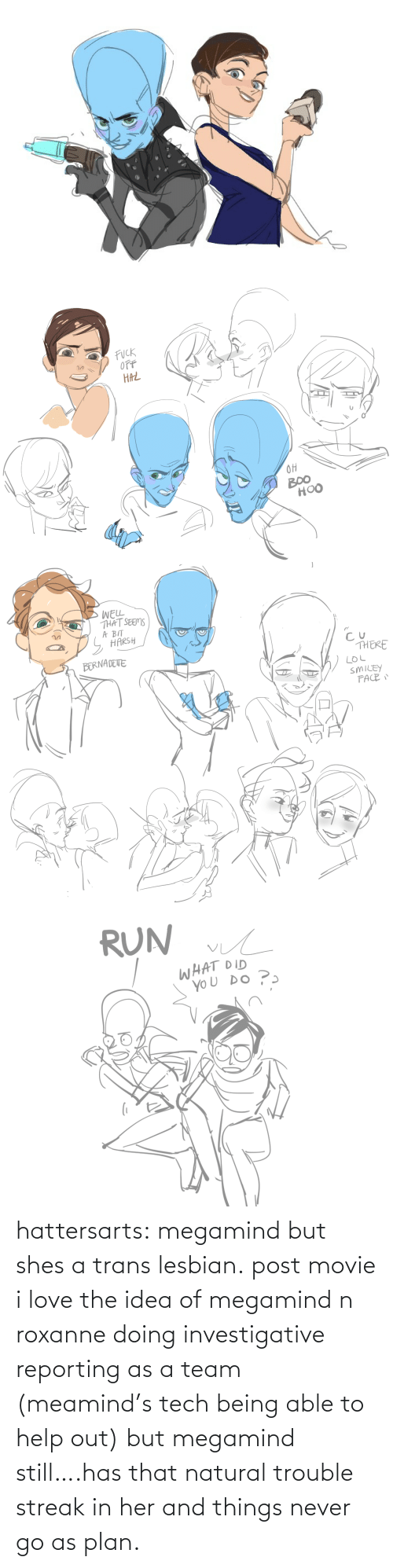 trouble: hattersarts:  megamind but shes a trans lesbian.  post movie i love the idea of megamind n roxanne doing investigative reporting as a team (meamind's tech being able to help out) but megamind still….has that natural trouble streak in her and things never go as plan.