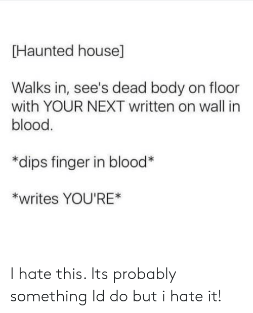 dips: Haunted house]  Walks in, see's dead body on floor  with YOUR NEXT written on wall in  blood  *dips finger in blood  *writes YOU'RE* I hate this. Its probably something Id do but i hate it!